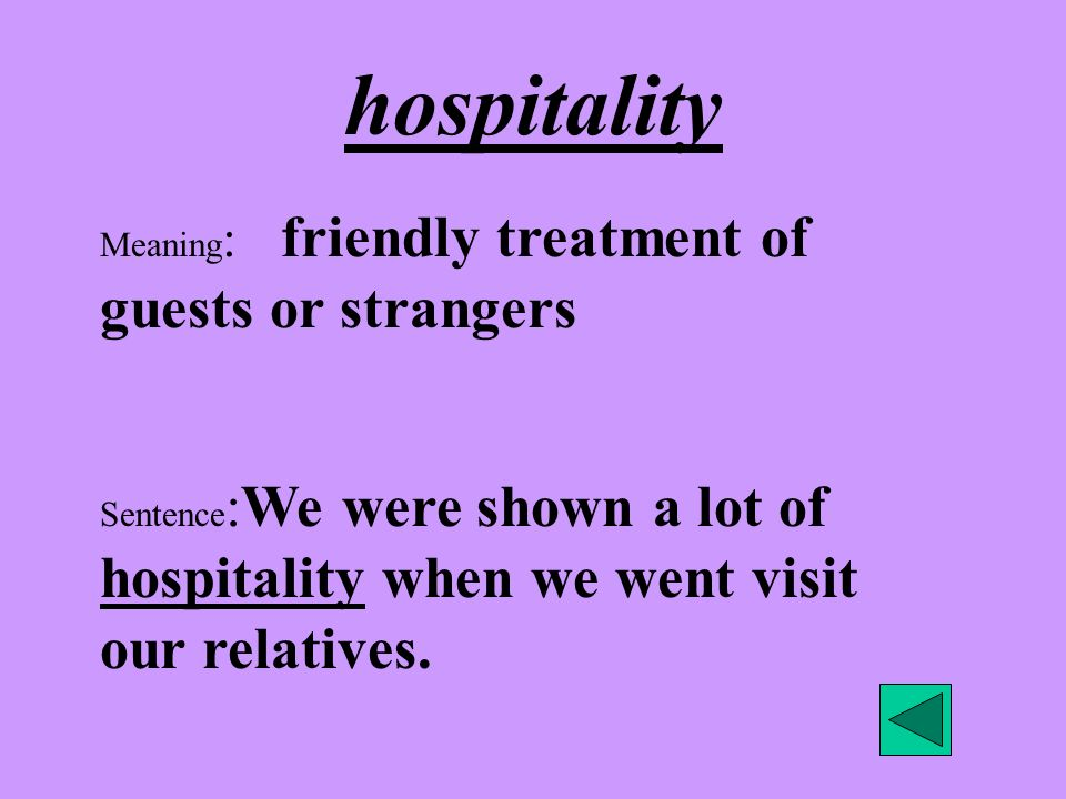 hospitality Meaning : friendly treatment of guests or strangers Sentence :We were shown a lot of hospitality when we went visit our relatives.