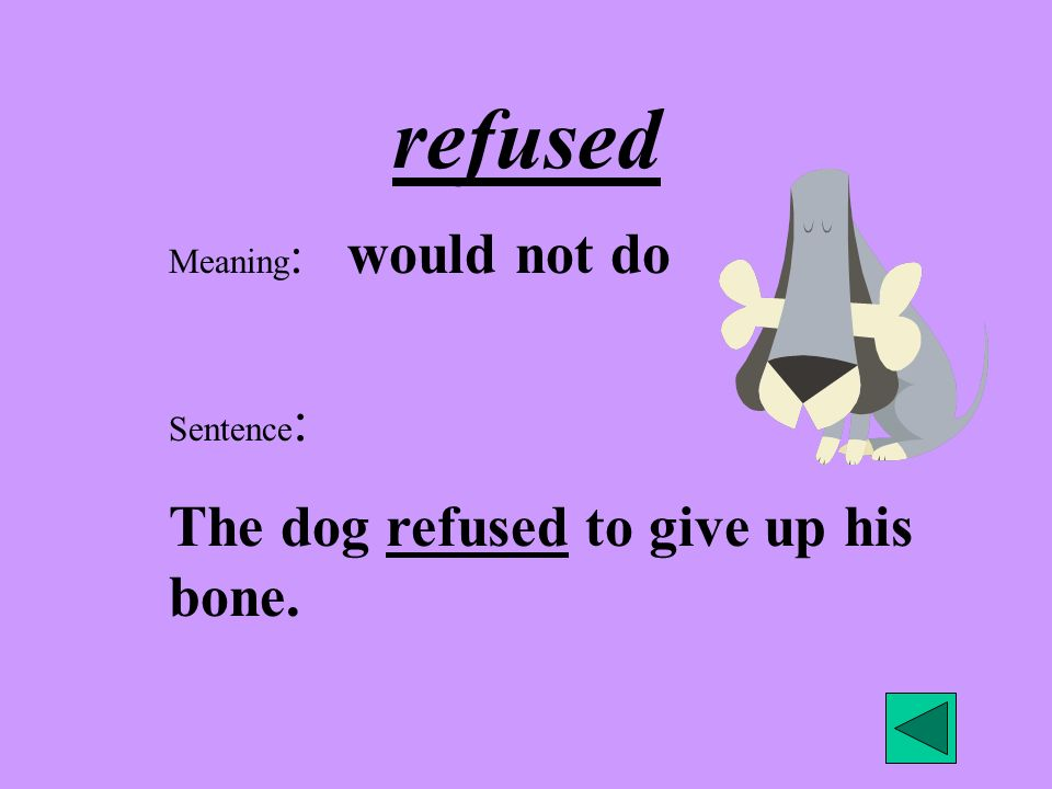 refused Meaning : would not do Sentence : The dog refused to give up his bone.