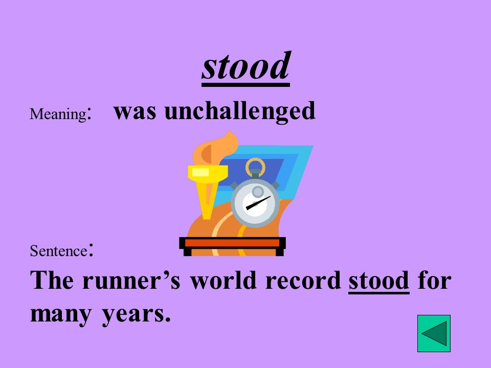 Meaning : was unchallenged Sentence : The runners world record stood for many years. stood