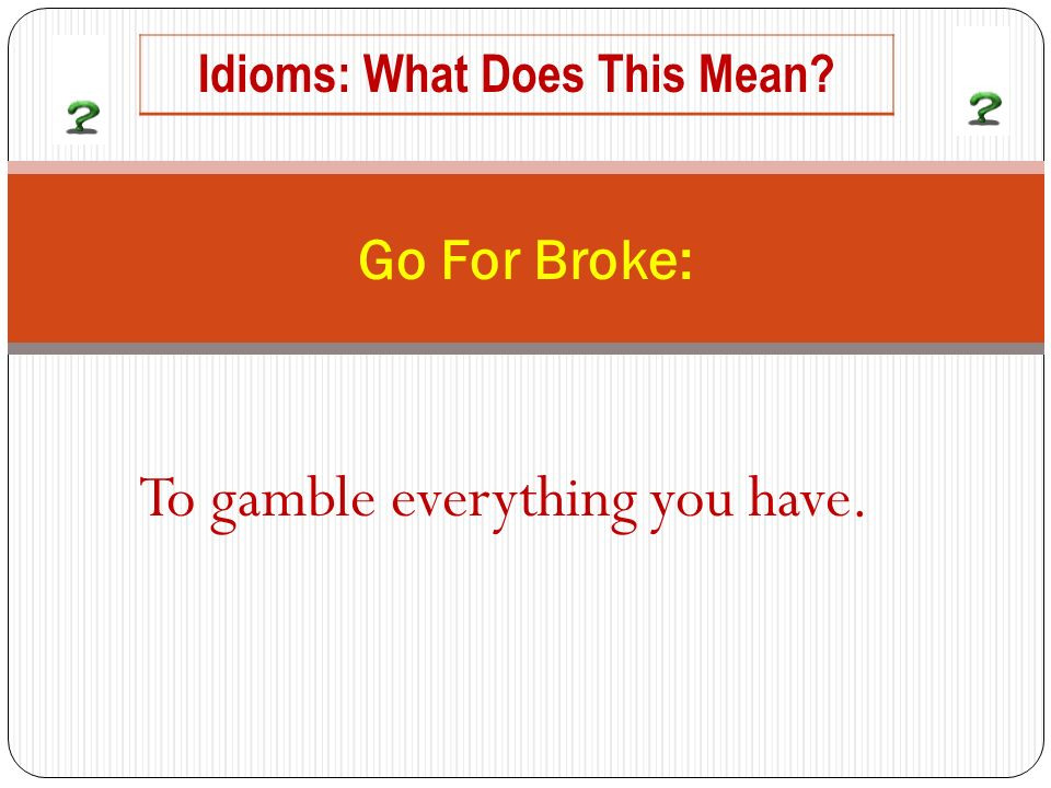 To gamble everything you have. Go For Broke: Idioms: What Does This Mean?