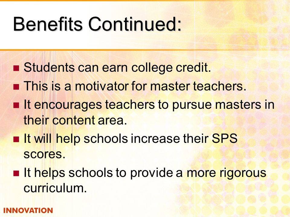 Benefits Continued: Students can earn college credit.