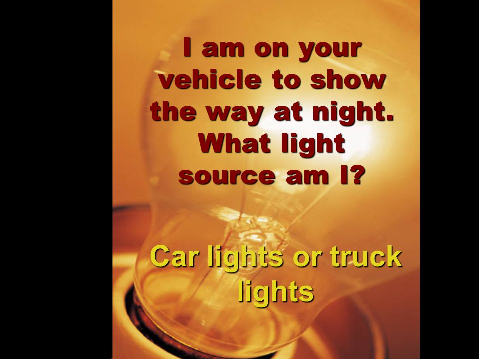 I am on your vehicle to show the way at night. What light source am I? Car lights or truck lights
