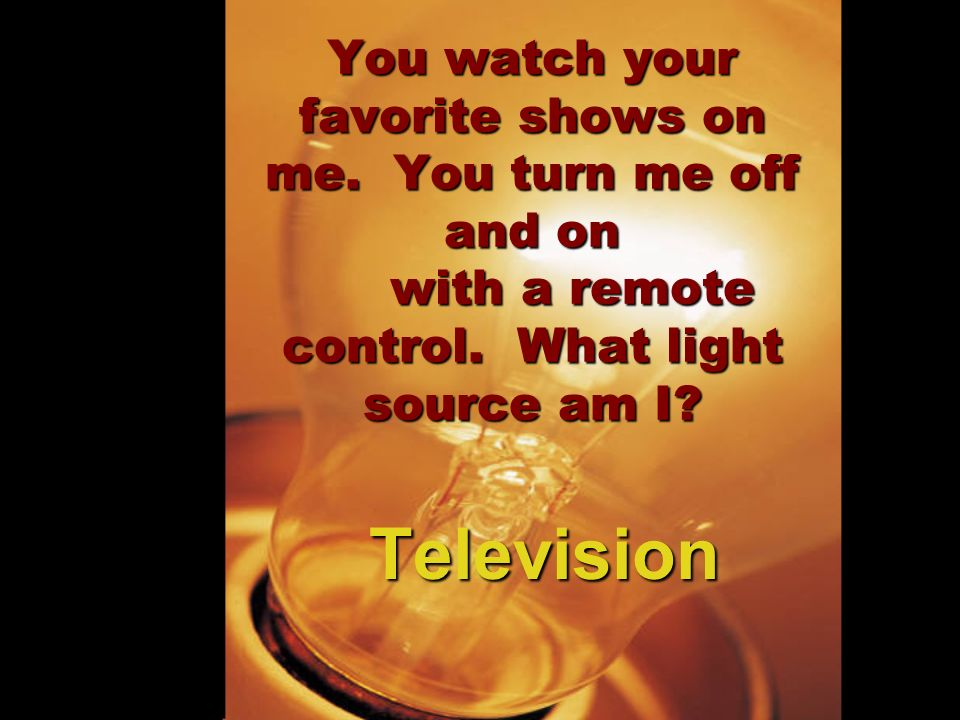You watch your favorite shows on me. You turn me off and on with a remote control. What light source am I? Television