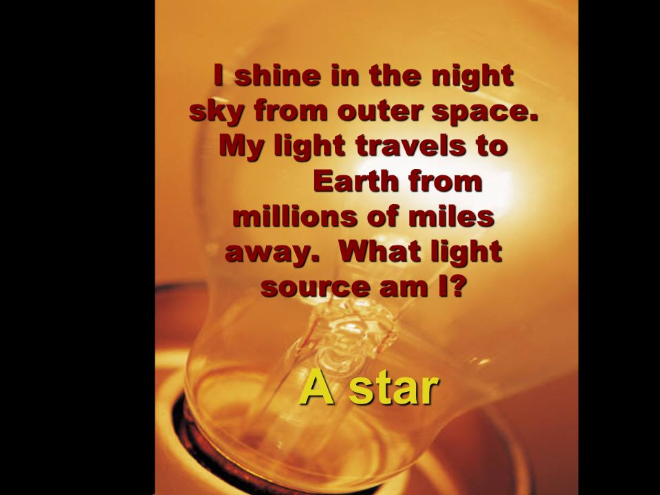 I shine in the night sky from outer space. My light travels to Earth from millions of miles away. What light source am I? A star