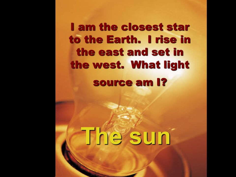 I am the closest star to the Earth. I rise in the east and set in the west. What light source am I? The sun