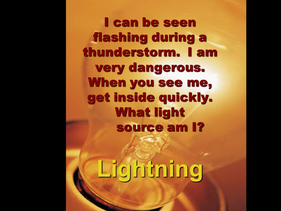 I can be seen flashing during a thunderstorm. I am very dangerous. When you see me, get inside quickly. What light source am I? Lightning