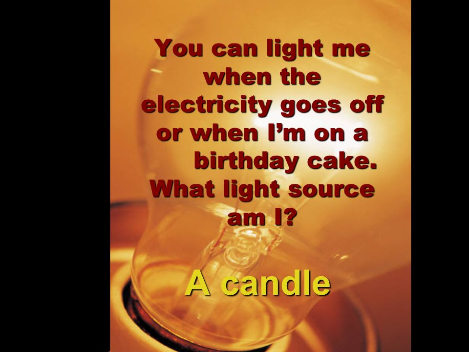You can light me when the electricity goes off or when Im on a birthday cake. What light source am I? A candle