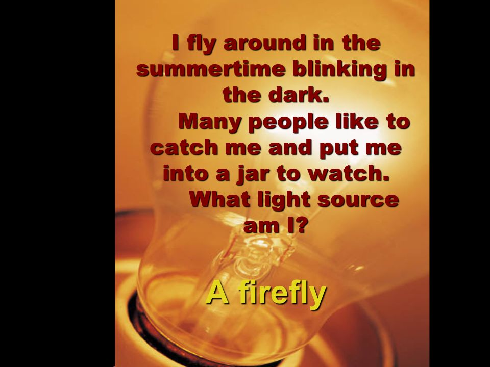I fly around in the summertime blinking in the dark. Many people like to catch me and put me into a jar to watch. What light source am I? A firefly