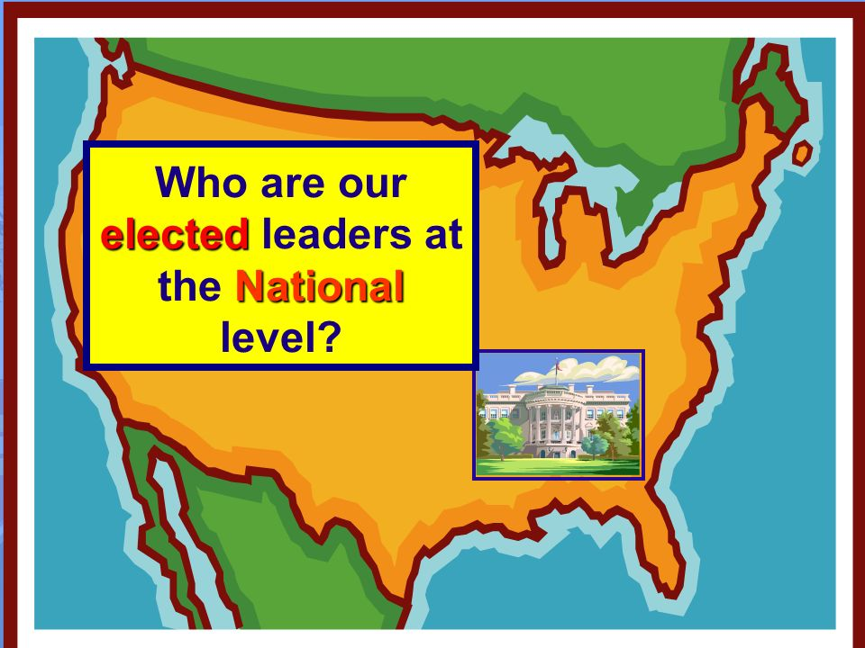 elected National Who are our elected leaders at the National level?