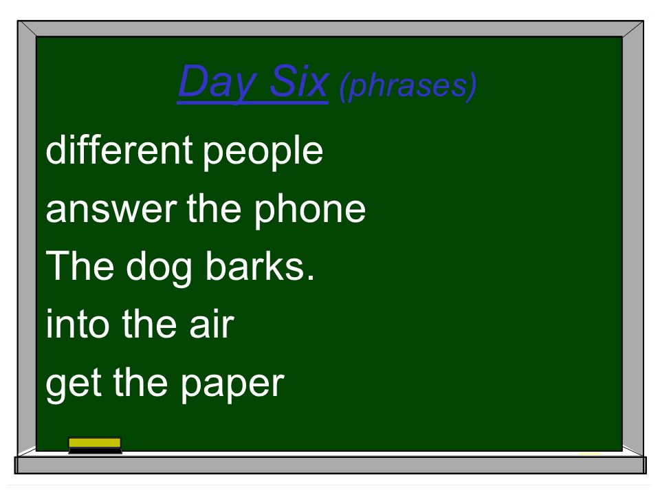 Day Six (phrases) different people answer the phone The dog barks. into the air get the paper