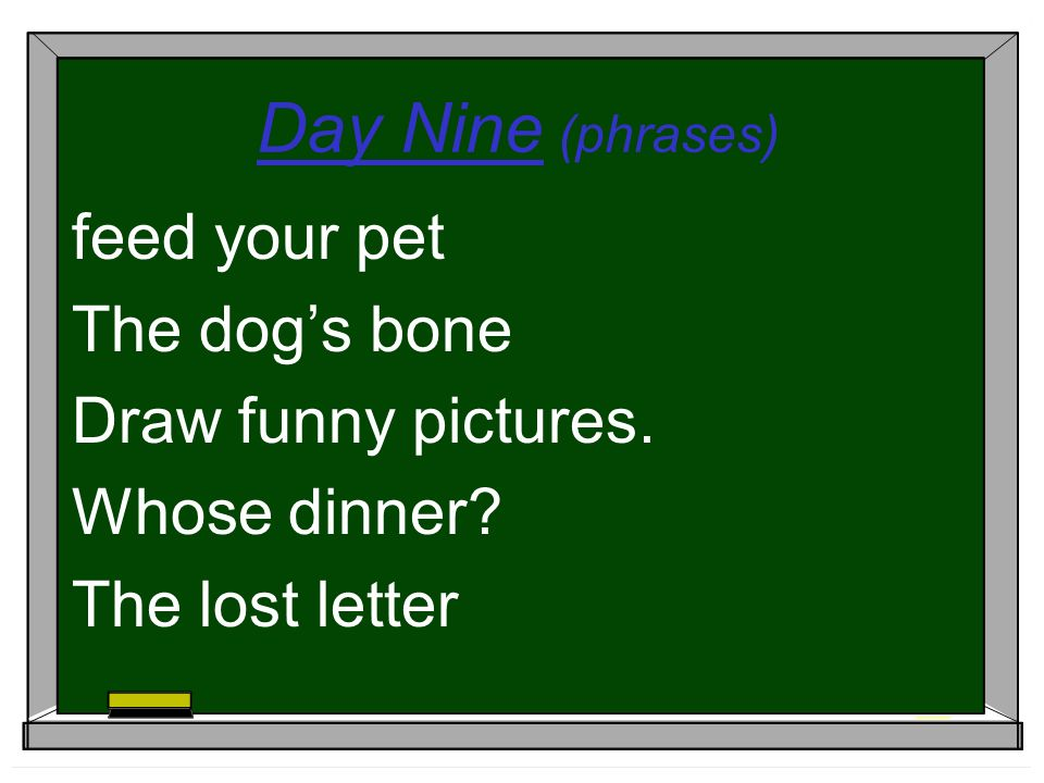 Day Nine (phrases) feed your pet The dogs bone Draw funny pictures. Whose dinner The lost letter