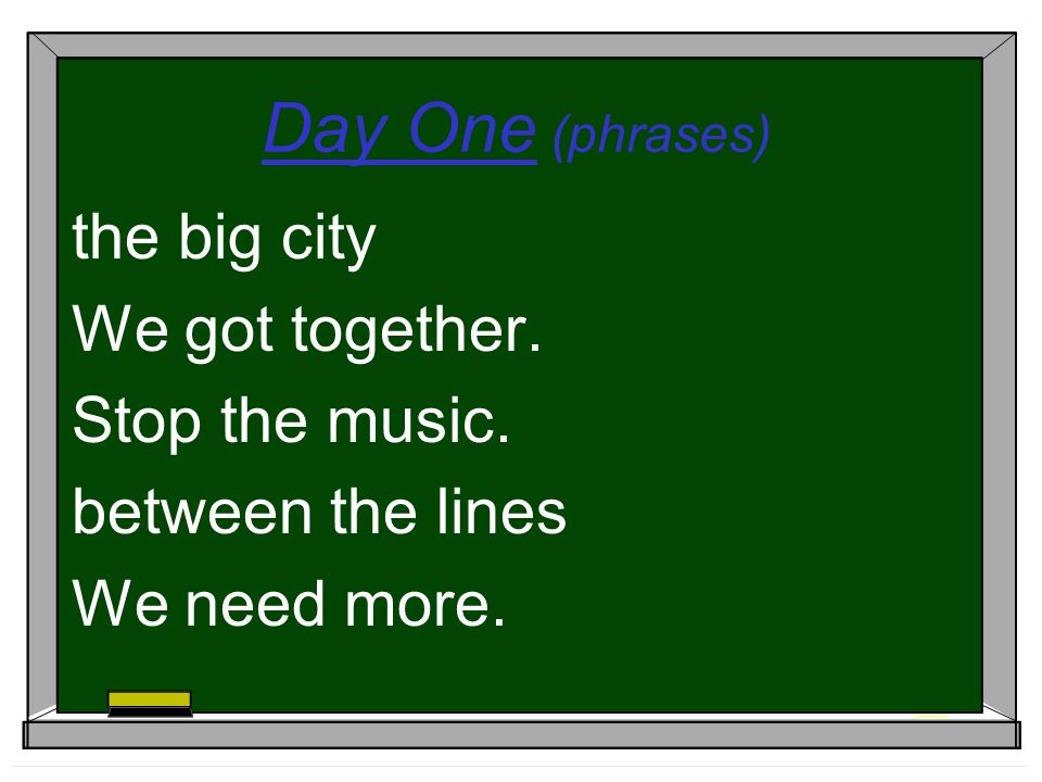 Day One (phrases) the big city We got together. Stop the music. between the lines We need more.