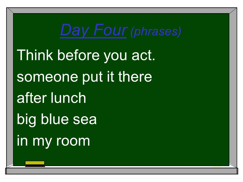 Day Four (phrases) Think before you act. someone put it there after lunch big blue sea in my room