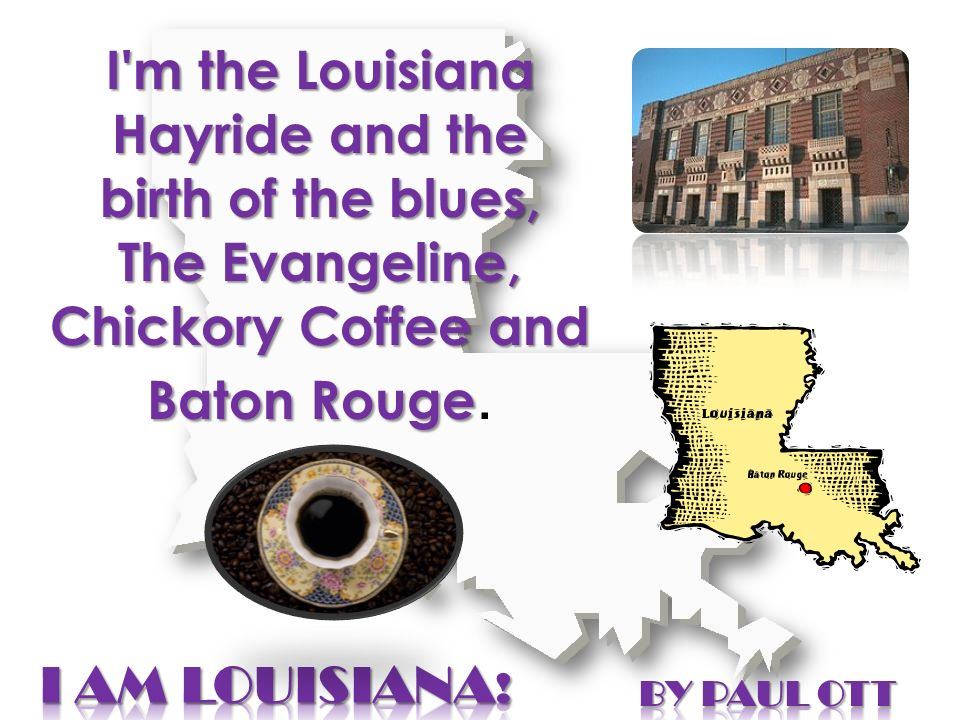 I'm the Louisiana Hayride and the birth of the blues, The Evangeline, Chickory Coffee and Baton Rouge I'm the Louisiana Hayride and the birth of the b