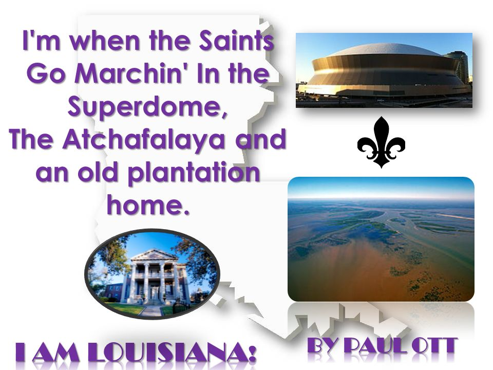 I'm when the Saints Go Marchin' In the Superdome, The Atchafalaya and an old plantation home.