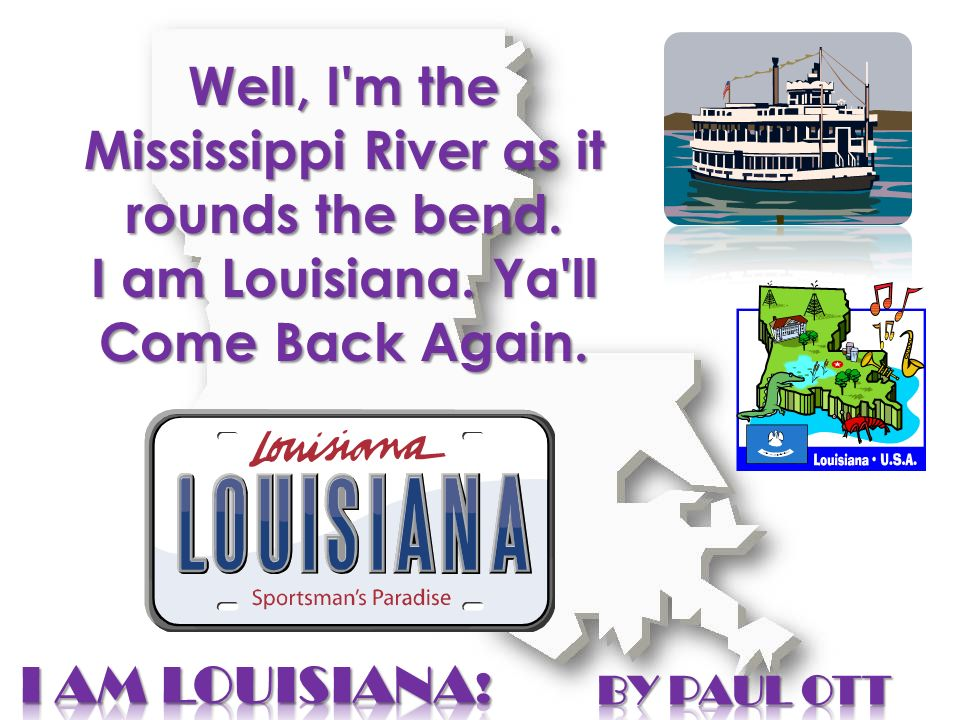 Well, I'm the Mississippi River as it rounds the bend. I am Louisiana. Ya'll Come Back Again.