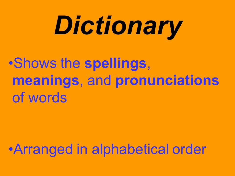 Dictionary Shows the spellings, meanings, and pronunciations of words Arranged in alphabetical order