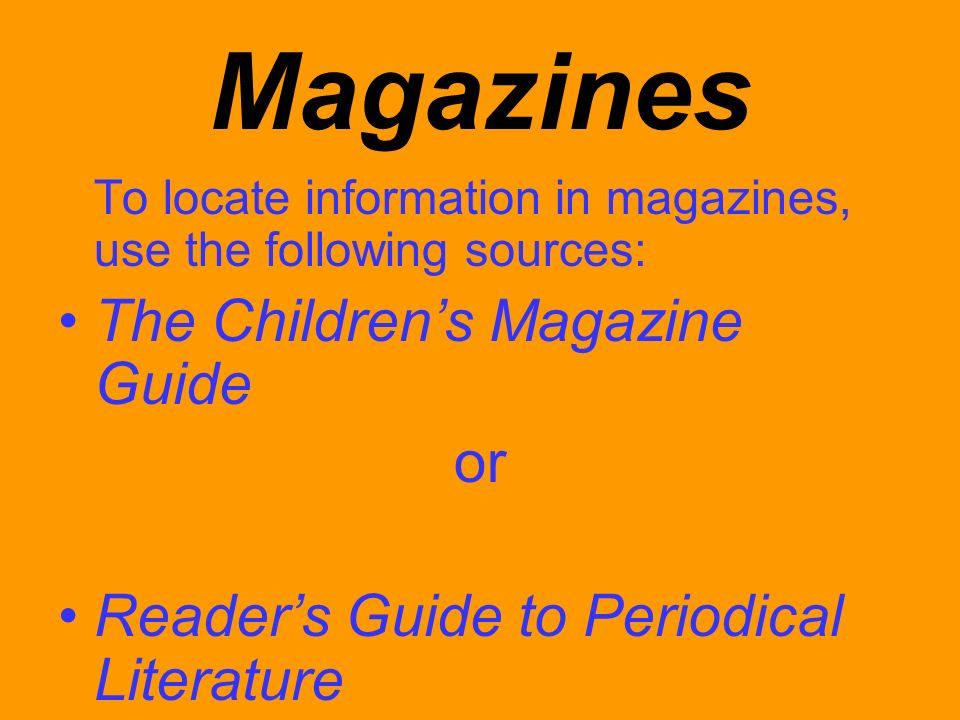 Magazines To locate information in magazines, use the following sources: The Childrens Magazine Guide or Readers Guide to Periodical Literature