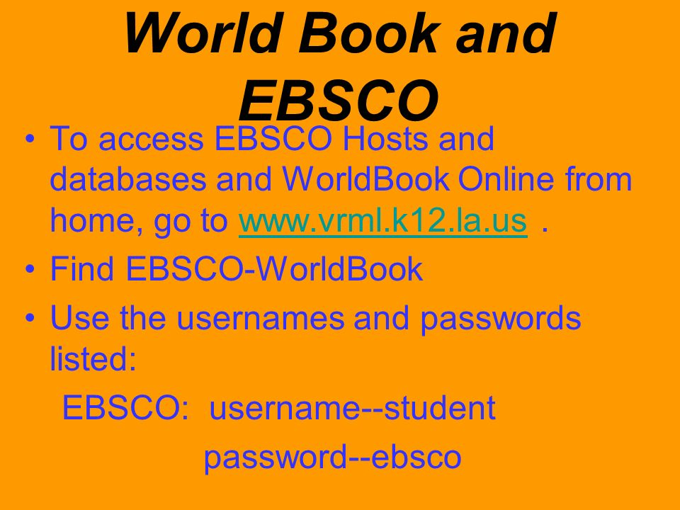 World Book and EBSCO To access EBSCO Hosts and databases and WorldBook Online from home, go to www.vrml.k12.la.us.www.vrml.k12.la.us Find EBSCO-WorldB