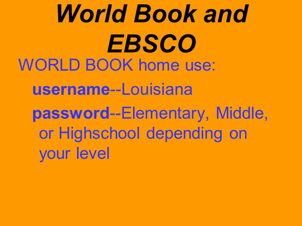 World Book and EBSCO WORLD BOOK home use: username--Louisiana password--Elementary, Middle, or Highschool depending on your level