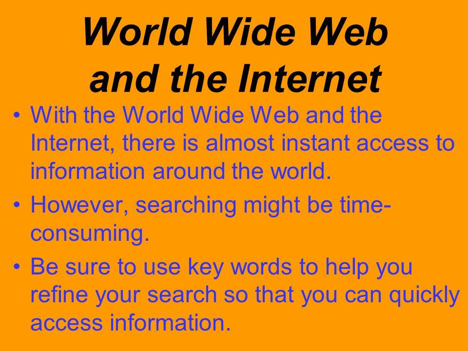 World Wide Web and the Internet With the World Wide Web and the Internet, there is almost instant access to information around the world. However, sea