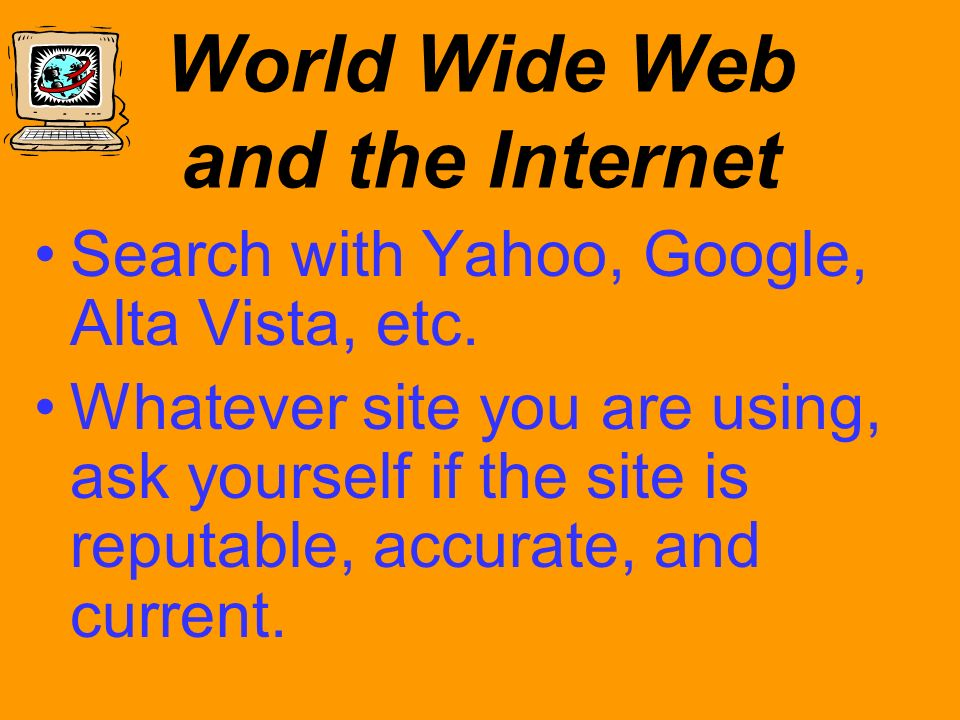 World Wide Web and the Internet Search with Yahoo, Google, Alta Vista, etc. Whatever site you are using, ask yourself if the site is reputable, accura