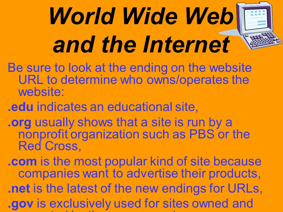 World Wide Web and the Internet Be sure to look at the ending on the website URL to determine who owns/operates the website:.edu indicates an educatio