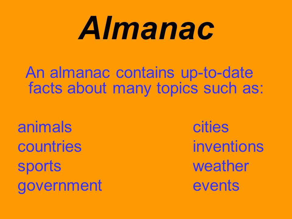 Almanac An almanac contains up-to-date facts about many topics such as: animalscities countriesinventions sportsweather governmentevents