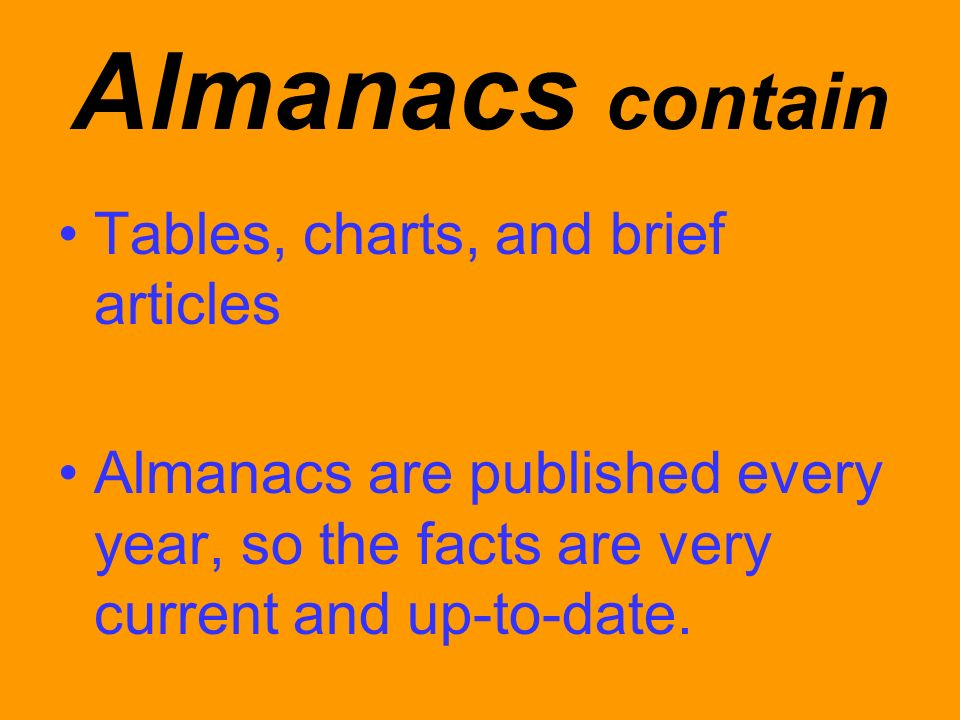 Almanacs contain Tables, charts, and brief articles Almanacs are published every year, so the facts are very current and up-to-date.