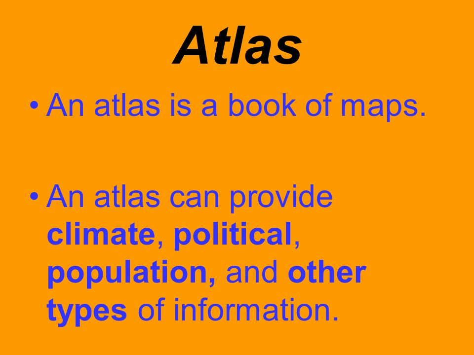 Atlas An atlas is a book of maps. An atlas can provide climate, political, population, and other types of information.