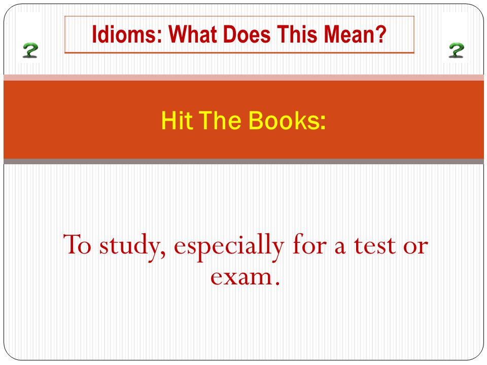 To study, especially for a test or exam. Hit The Books: Idioms: What Does This Mean?