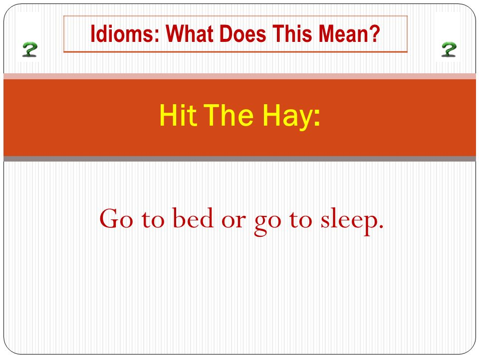 Go to bed or go to sleep. Hit The Hay: Idioms: What Does This Mean
