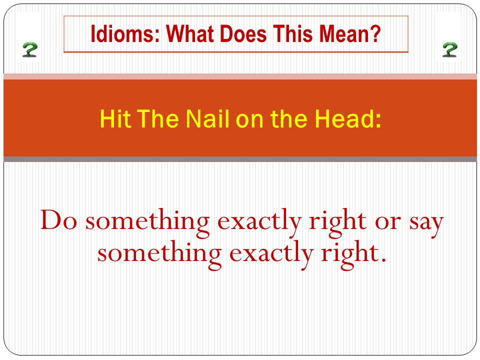 Do something exactly right or say something exactly right. Hit The Nail on the Head: Idioms: What Does This Mean?