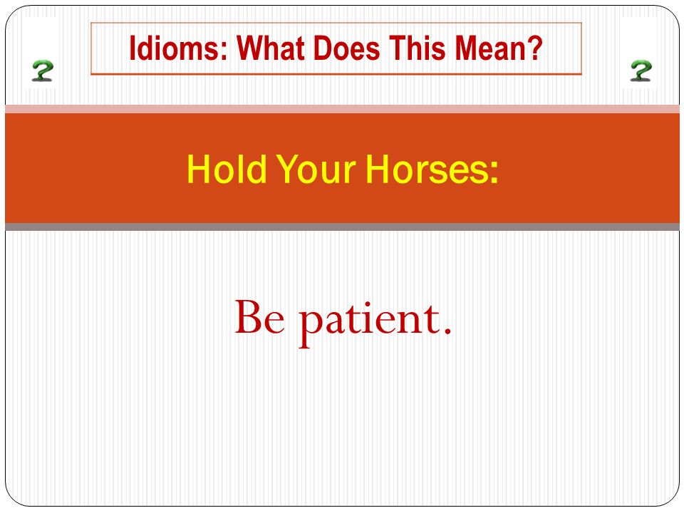 Be patient. Hold Your Horses: Idioms: What Does This Mean?