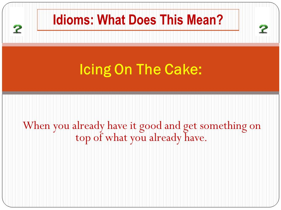 When you already have it good and get something on top of what you already have. Icing On The Cake: Idioms: What Does This Mean?