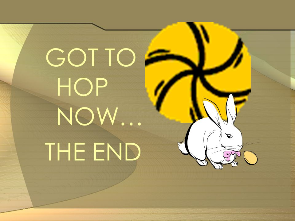 GOT TO HOP NOW… THE END