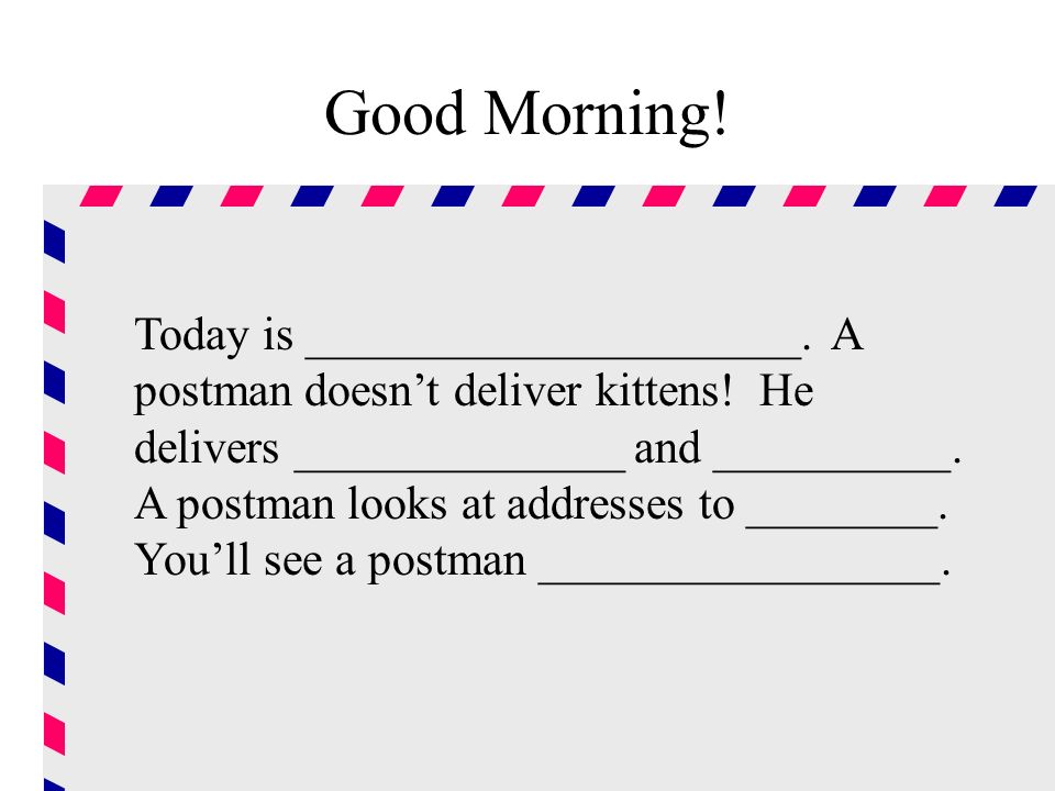 Good Morning. Today is _____________________. A postman doesnt deliver kittens.