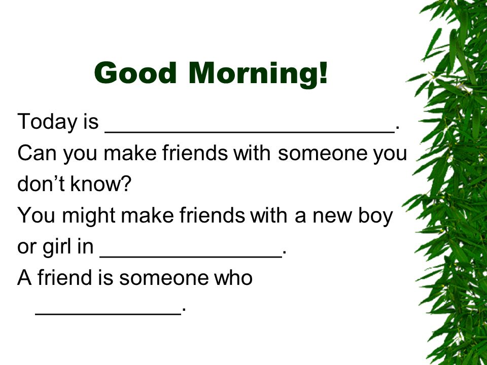 Good Morning. Today is ________________________. Can you make friends with someone you dont know.