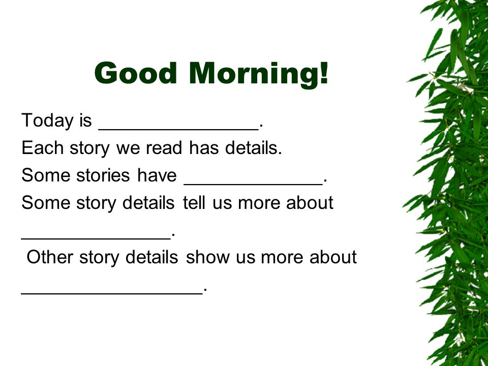 Good Morning. Today is _______________. Each story we read has details.