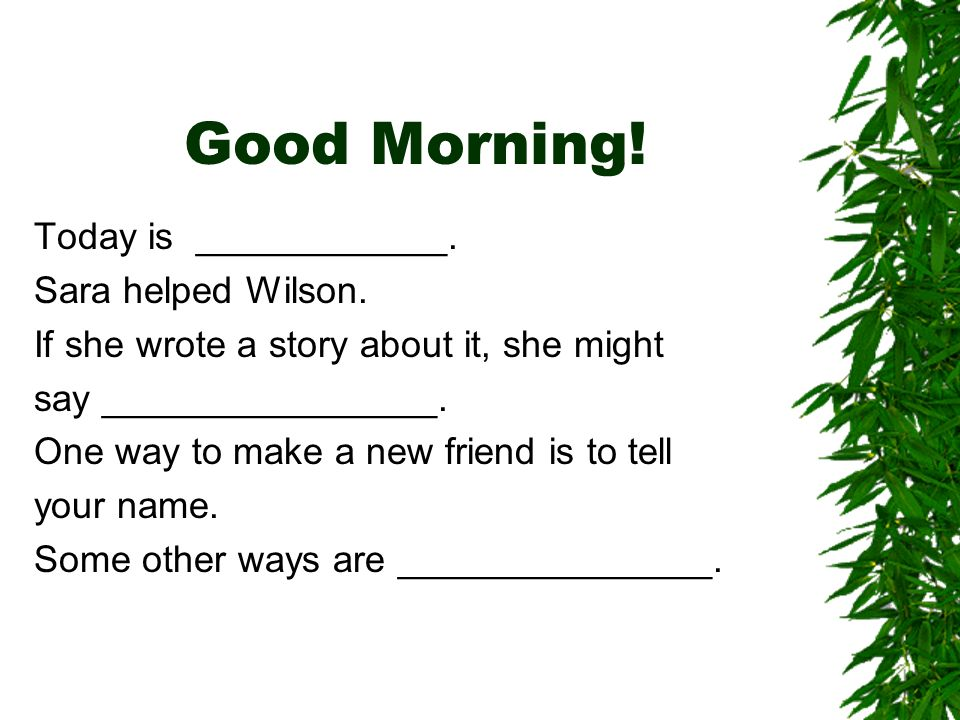 Good Morning. Today is ____________. Sara helped Wilson.