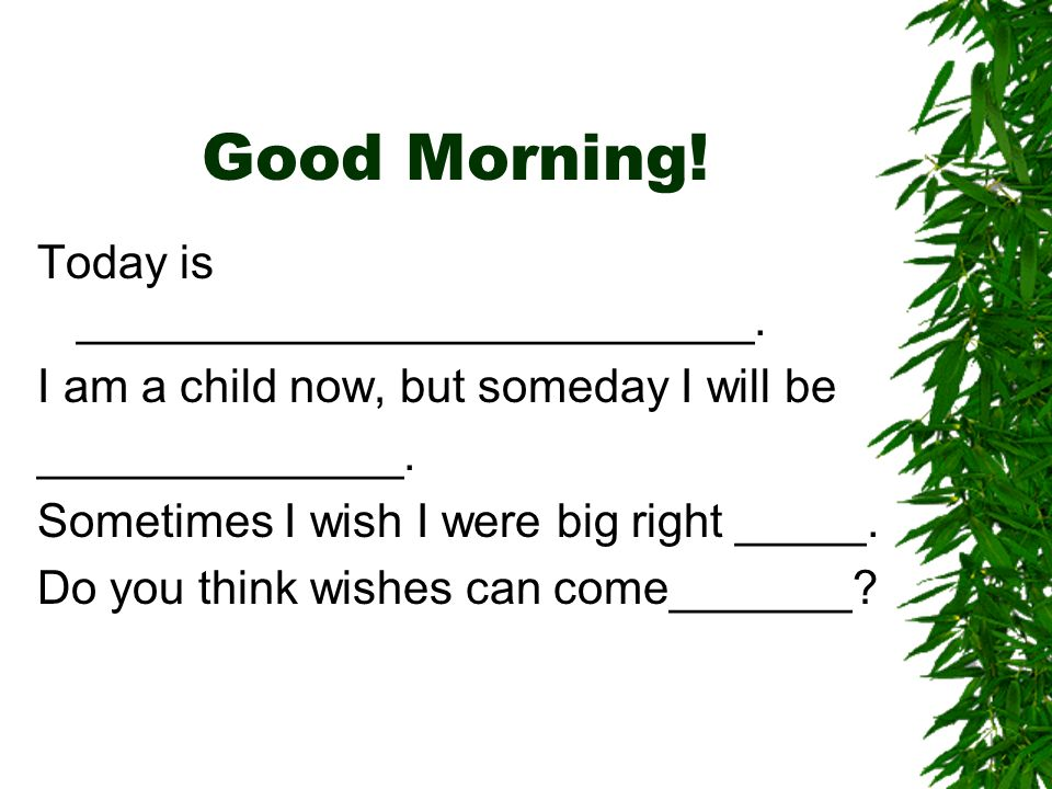 Good Morning.Today is _______________. Some people like being _________.
