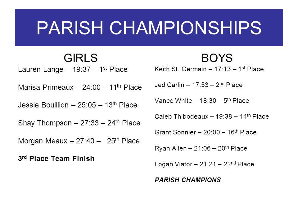 PARISH CHAMPIONSHIPS GIRLS Lauren Lange – 19:37 – 1 st Place Marisa Primeaux – 24:00 – 11 th Place Jessie Bouillion – 25:05 – 13 th Place Shay Thompson – 27:33 – 24 th Place Morgan Meaux – 27:40 – 25 th Place 3 rd Place Team Finish BOYS Keith St.