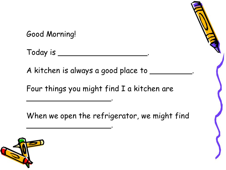 Good Morning. Today is ___________________. A kitchen is always a good place to _________.