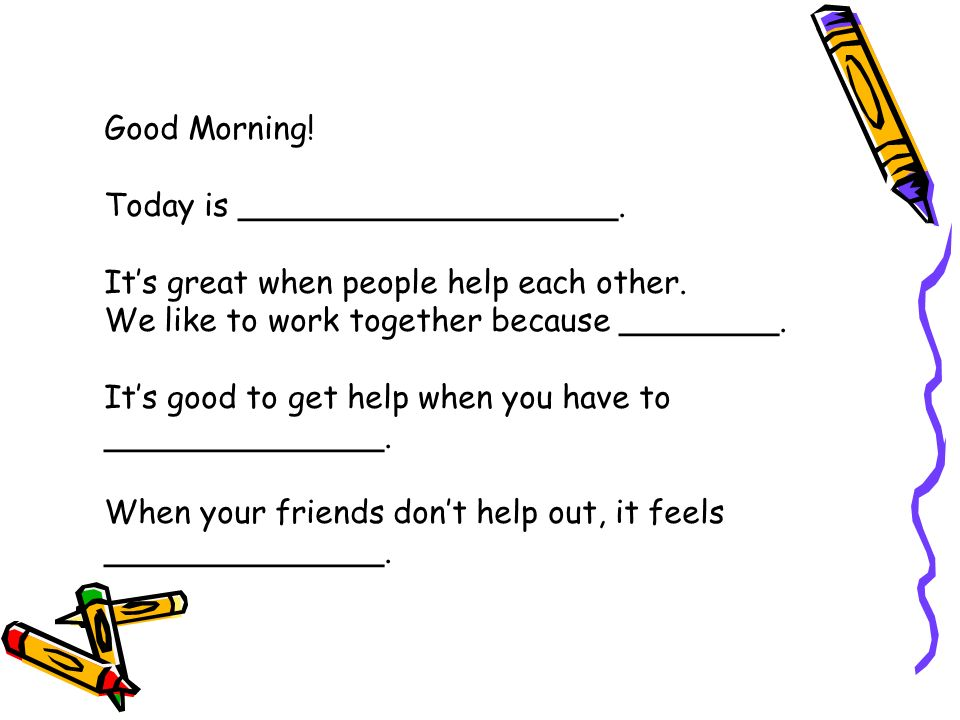 Good Morning.Today is ___________________. Its great when people help each other.