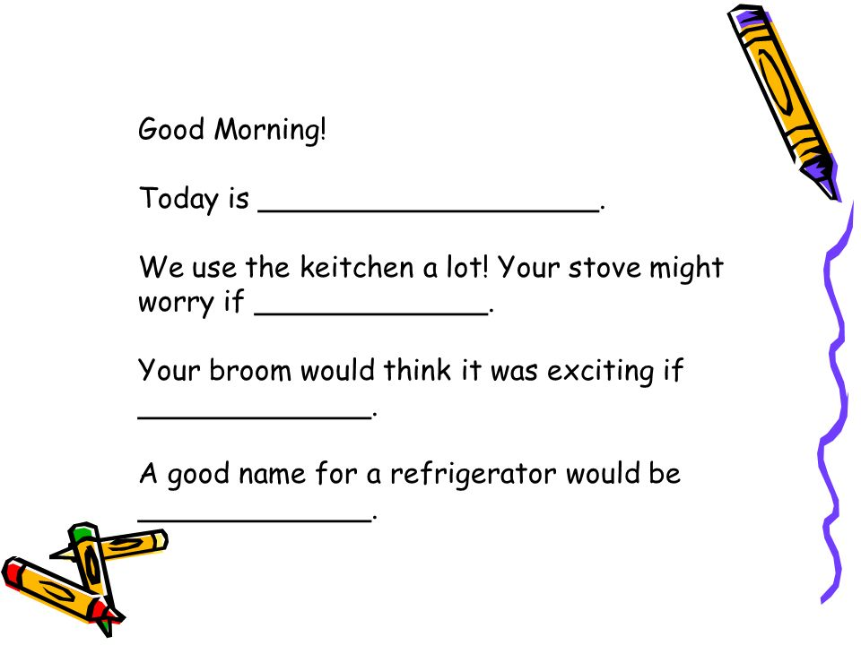 Good Morning. Today is ___________________. We use the keitchen a lot.