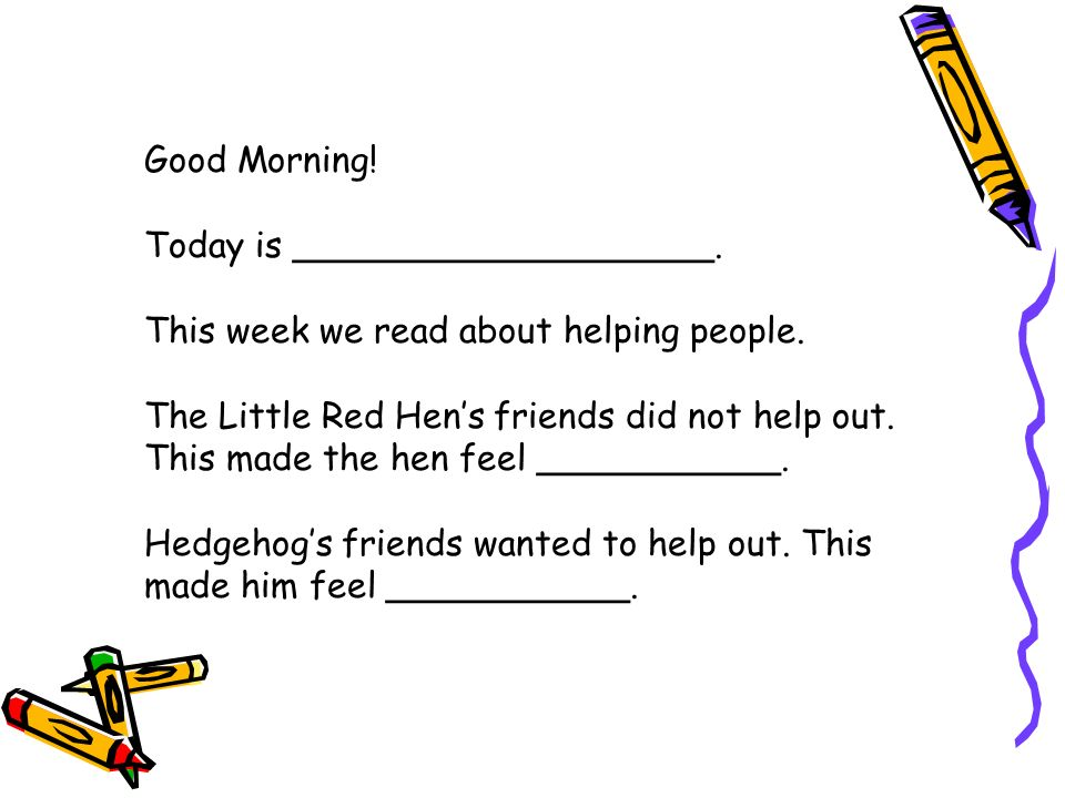 Good Morning.Today is ___________________. This week we read about helping people.