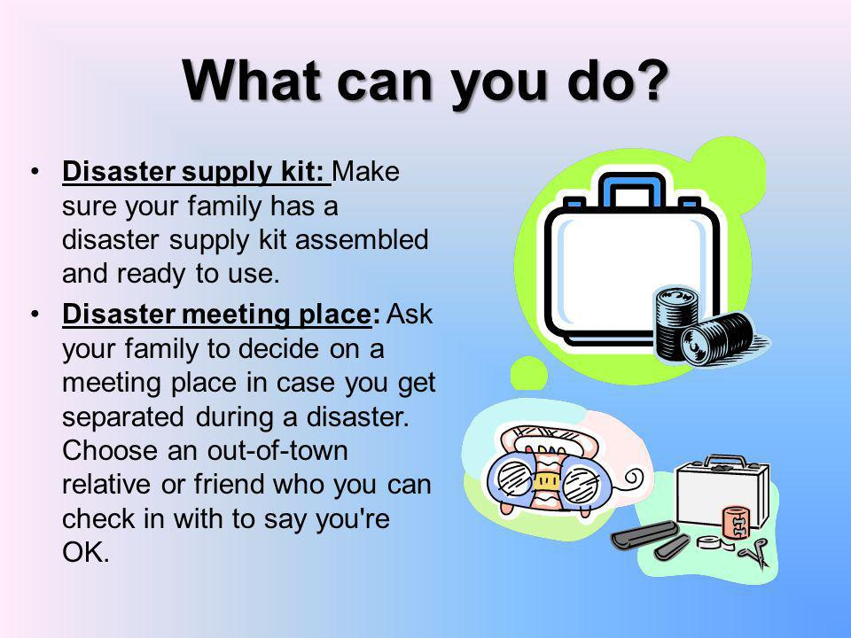 What can you do? Disaster supply kit: Make sure your family has a disaster supply kit assembled and ready to use. Disaster meeting place: Ask your fam