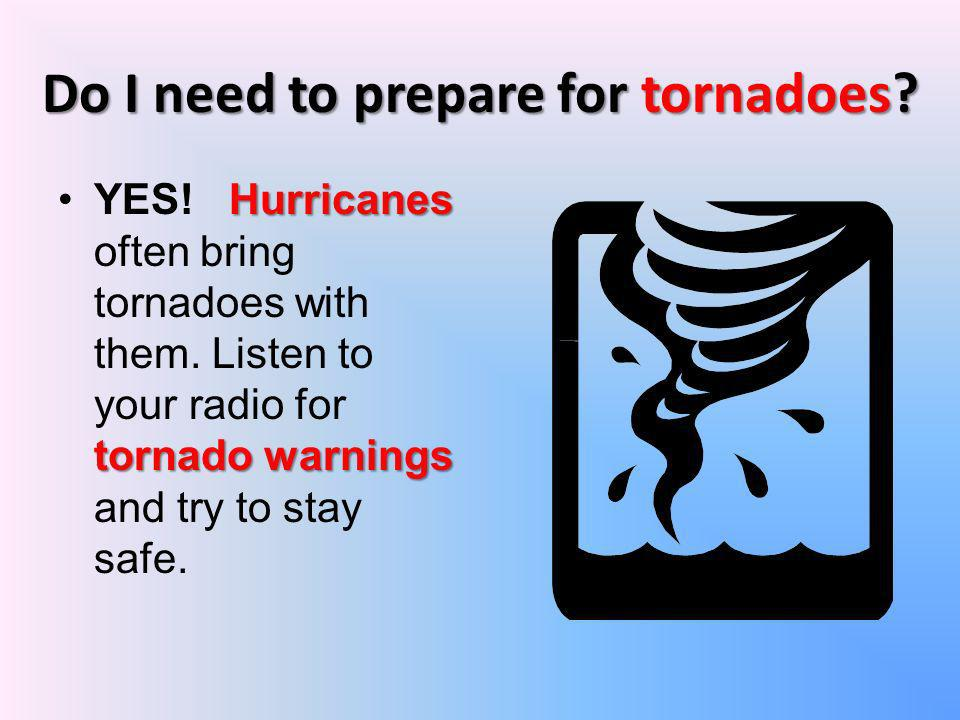 Do I need to prepare for tornadoes? Hurricanes tornado warningsYES! Hurricanes often bring tornadoes with them. Listen to your radio for tornado warni