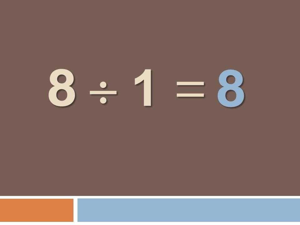 8 1 = 8 1 = 8