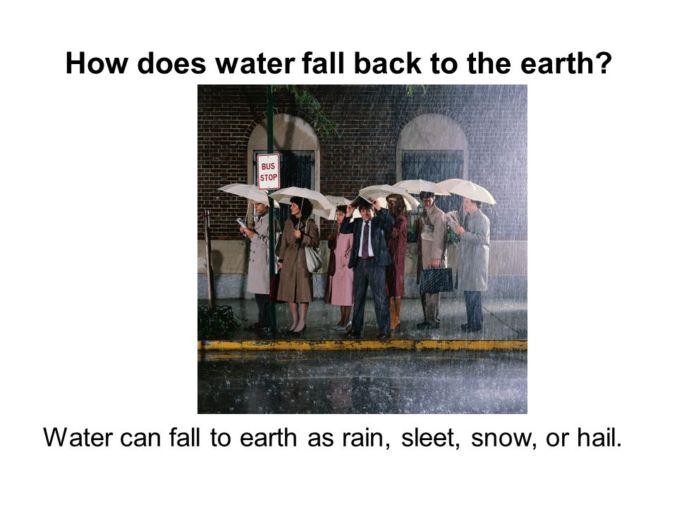 How does water fall back to the earth? Water can fall to earth as rain, sleet, snow, or hail.